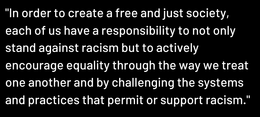 Copy of Copy of _In order to create a free and just society, each of us have a responsibility to not only stand against racism but to actively encourage equality through the way we treat one another and by chall